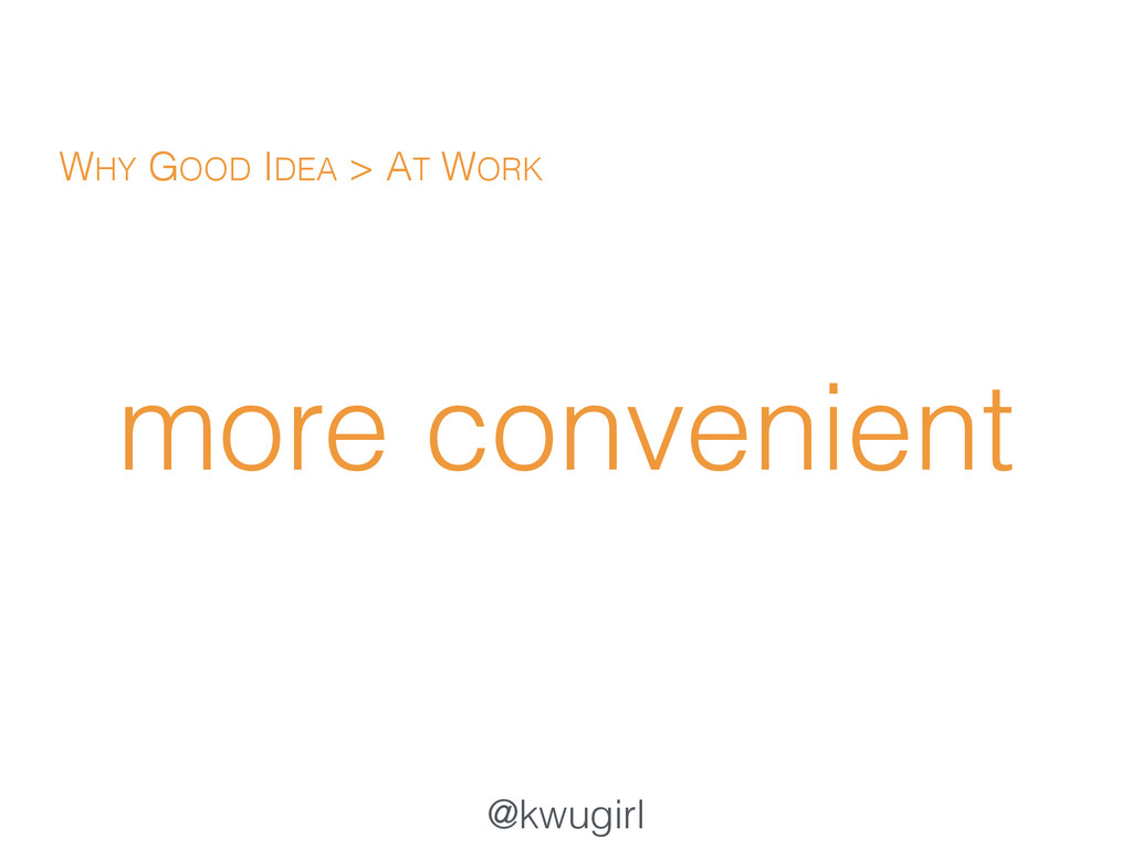 @kwugirl more convenient WHY GOOD IDEA > AT WORK
