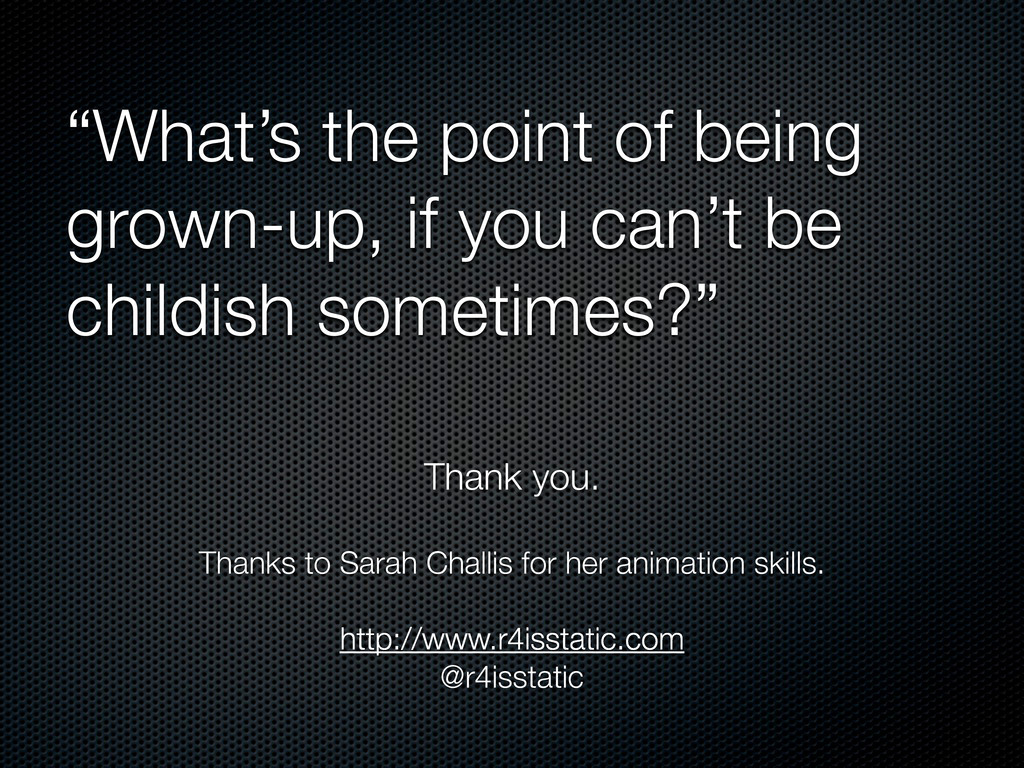 """""""What's the point of being grown-up, if you can..."""