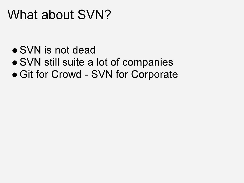 What about SVN? ● SVN is not dead ● SVN still s...