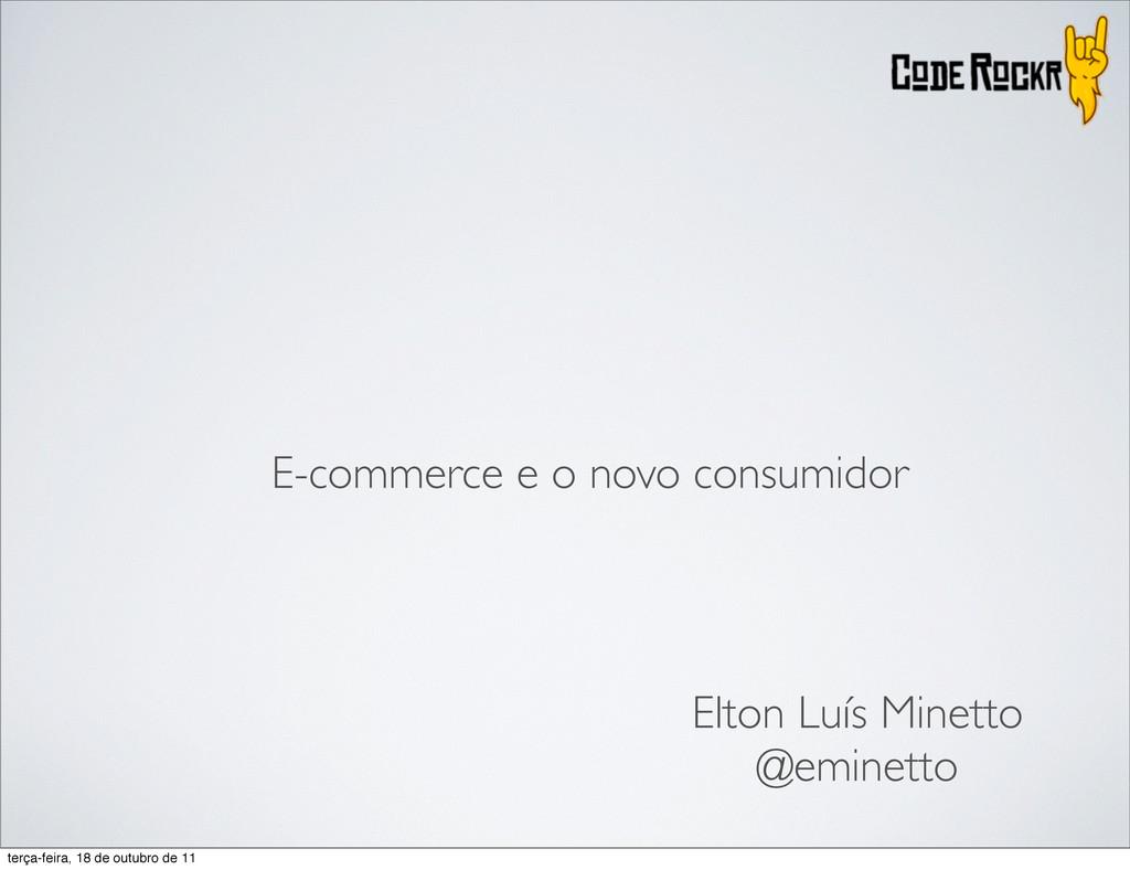 E-commerce e o novo consumidor Elton Luís Minet...