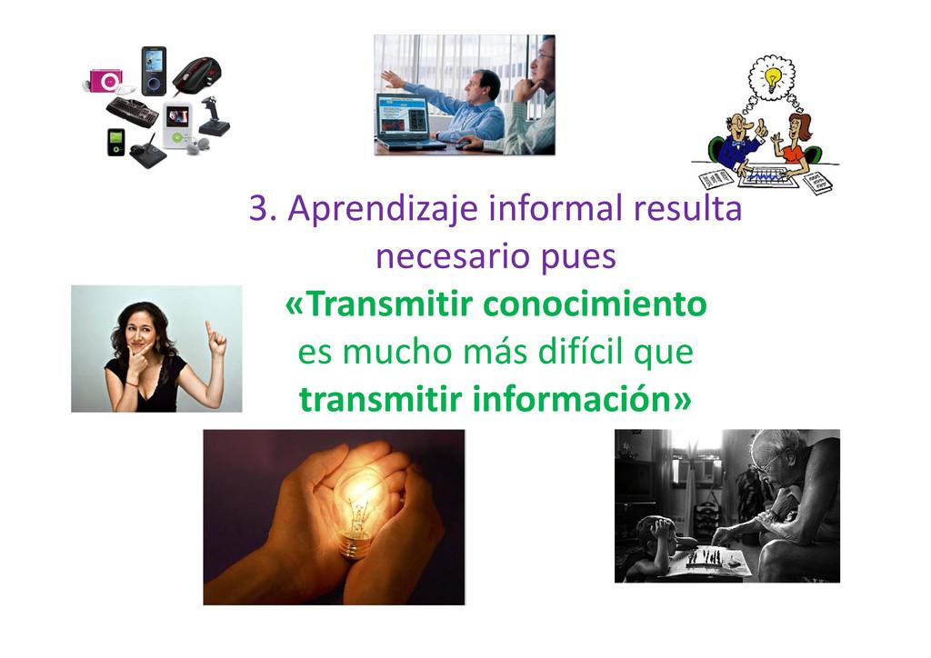 3. Aprendizaje informal resulta necesario pues ...