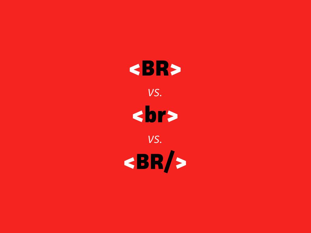 <BR> vs. <br> vs. <BR/>
