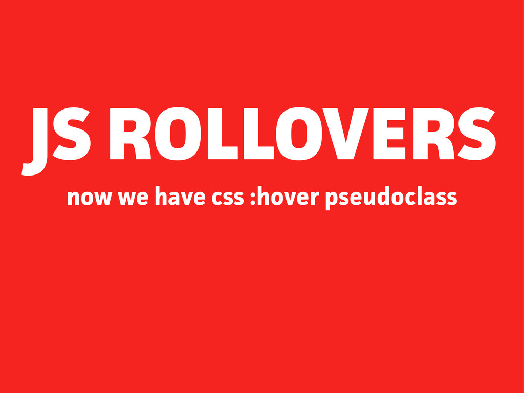now we have css :hover pseudoclass JS ROLLOVERS