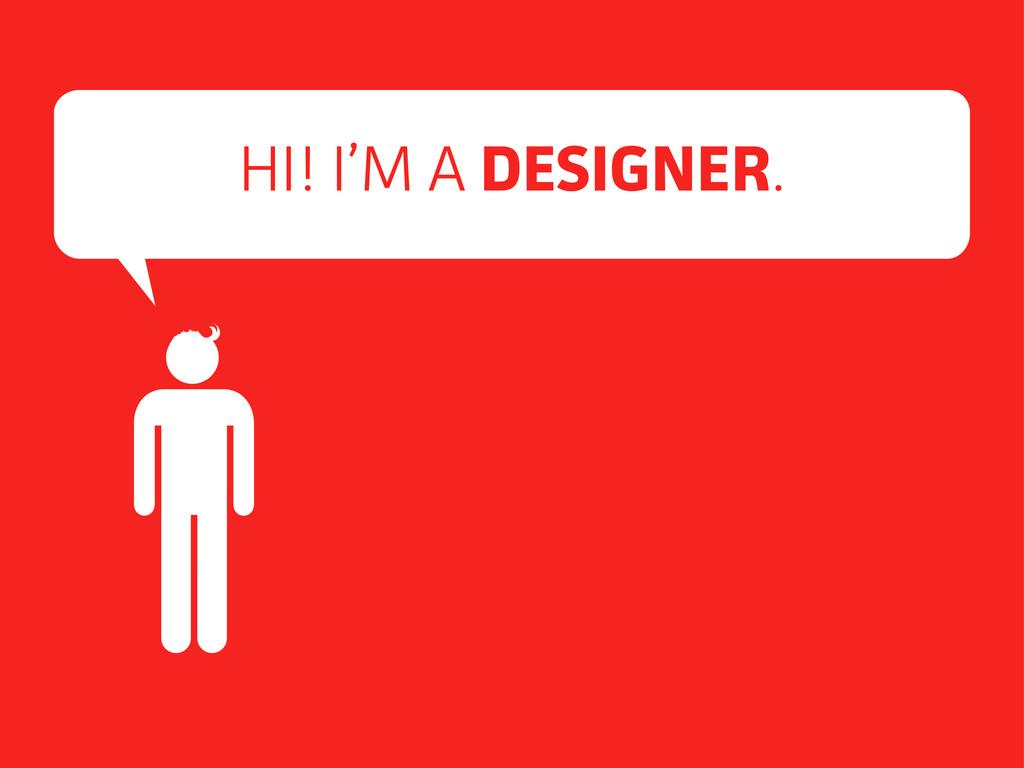 HI! I'M A DESIGNER.
