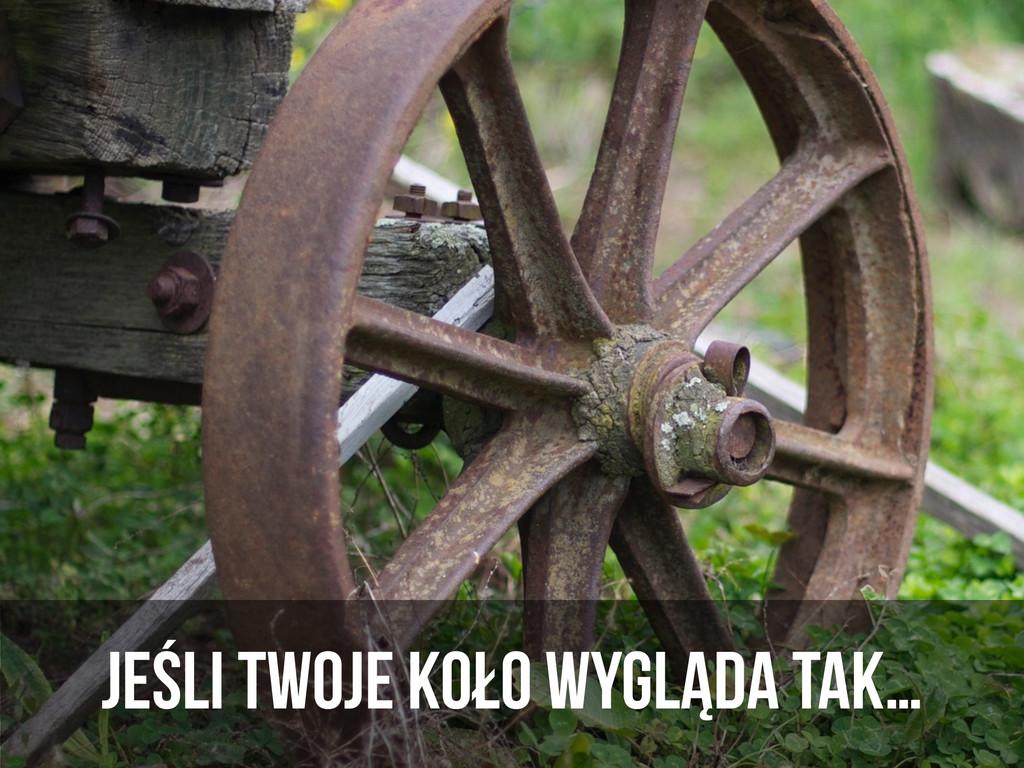 jeśli Twoje koło wygląda tak…