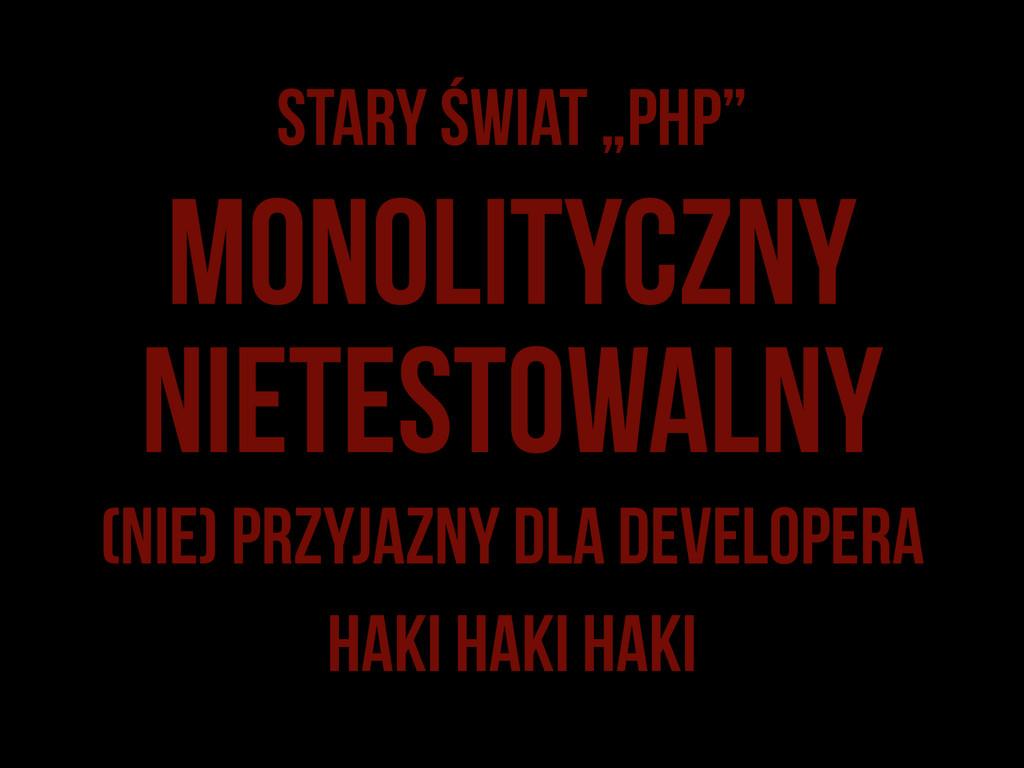"""Stary świat """"PHP"""" Monolityczny (nie) przyjazny ..."""
