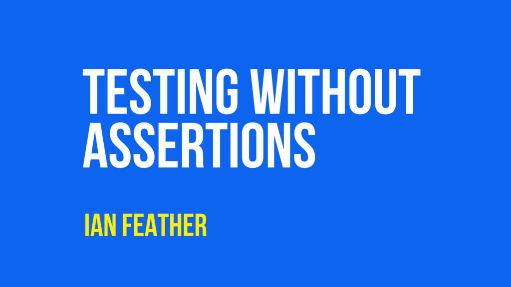 TESTING WITHOUT ASSERTIONS IAN FEATHER