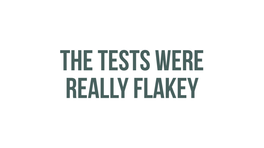 THE TESTS WERE REALLY FLAKEY