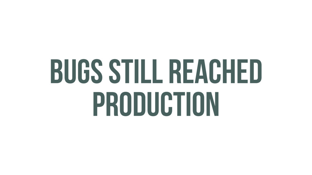 BUGS STILL REACHED PRODUCTION