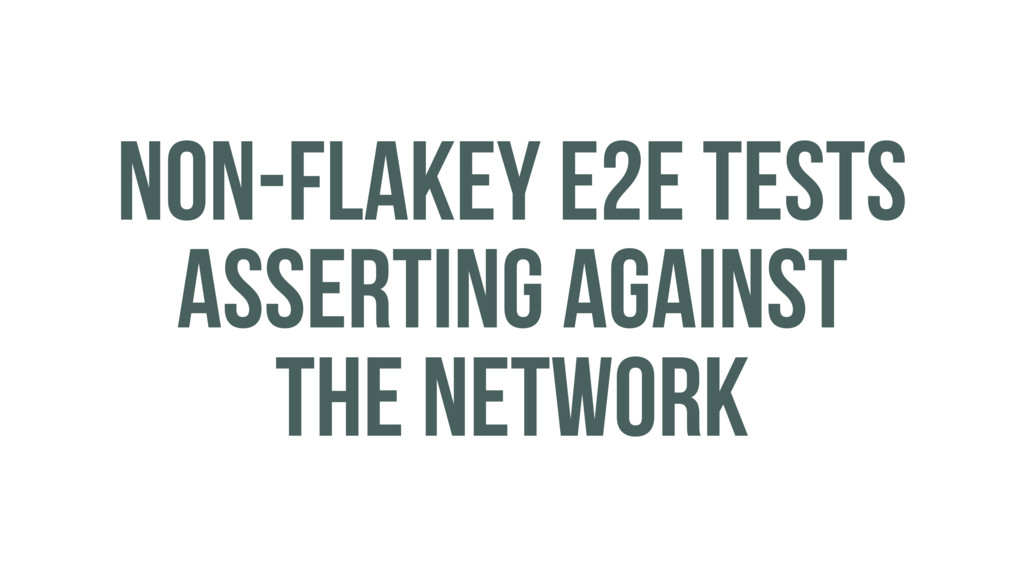 NON-FLAKEY E2E TESTS ASSERTING AGAINST THE NETW...