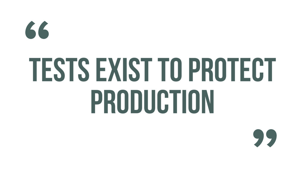 TESTS EXIST TO PROTECT PRODUCTION ""