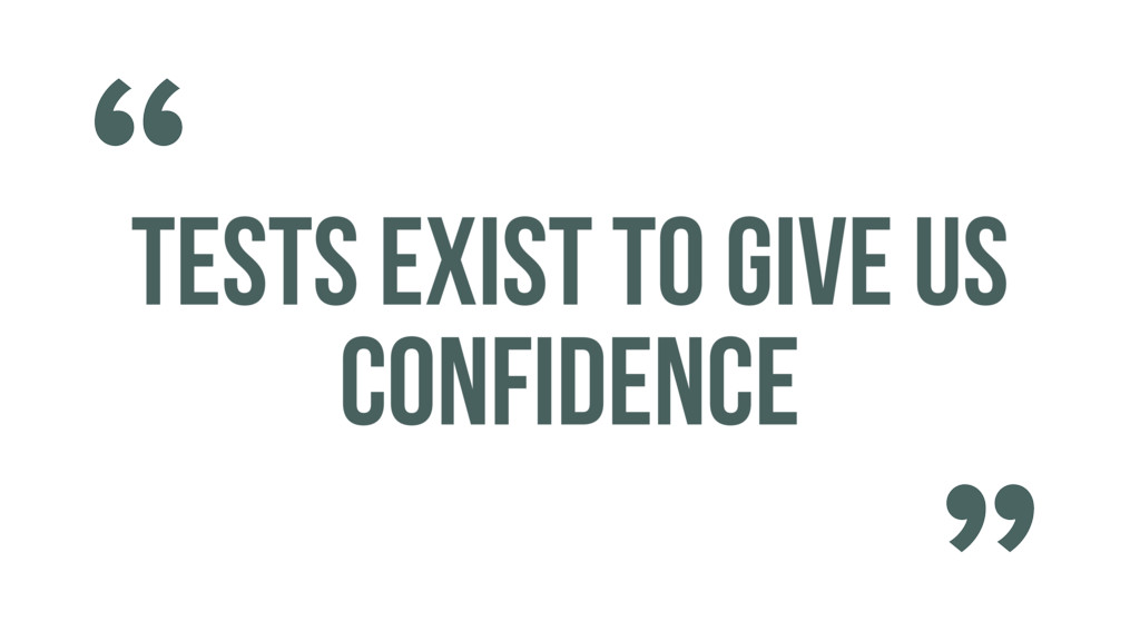 TESTS EXIST TO GIVE US CONFIDENCE ""