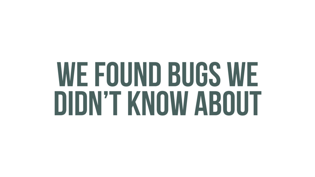 WE FOUND BUGS WE DIDN'T KNOW ABOUT