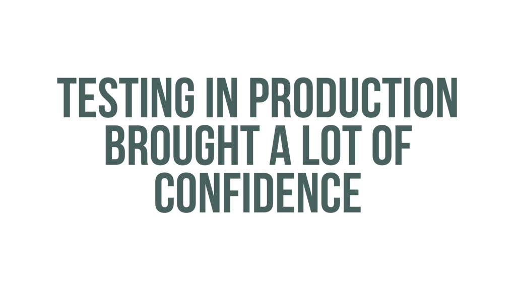 TESTING IN PRODUCTION BROUGHT A LOT OF CONFIDEN...