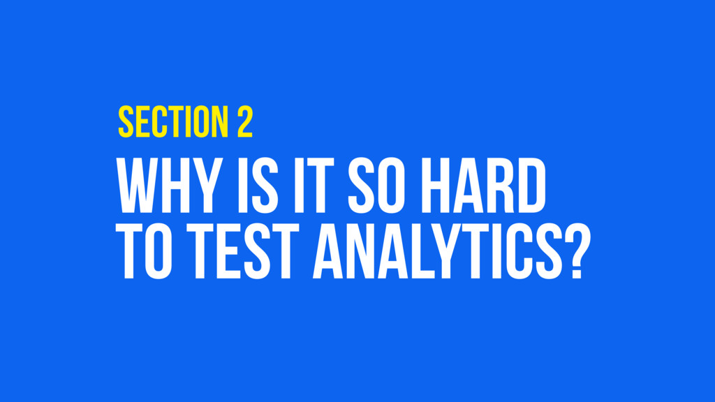 WHY IS IT SO HARD TO TEST ANALYTICS? SECTION 2