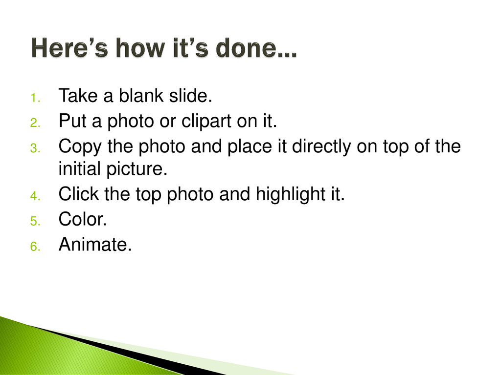 1. Take a blank slide. 2. Put a photo or clipar...