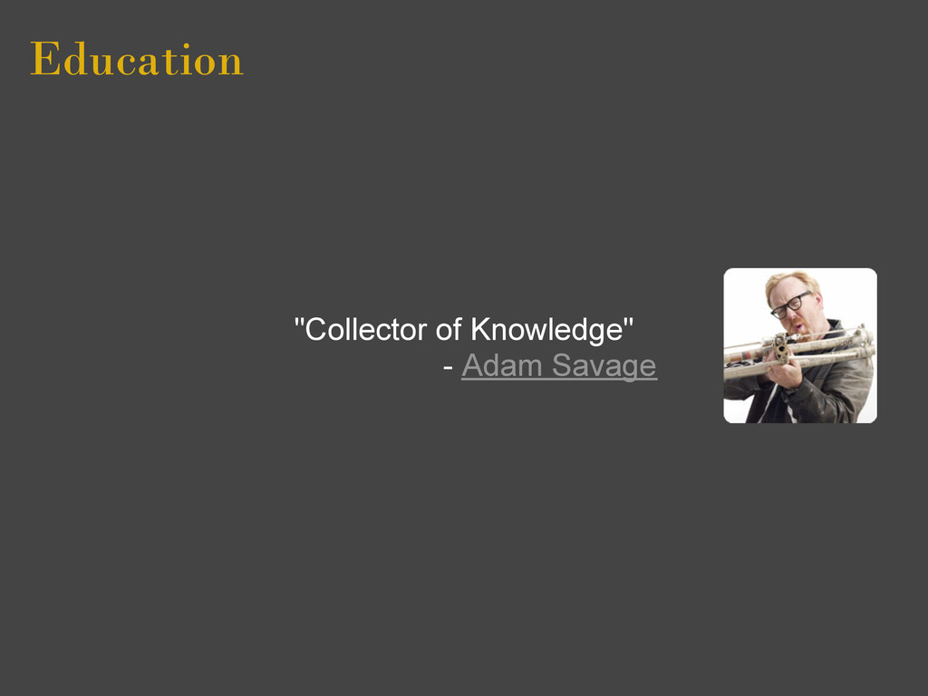 "Education ""Collector of Knowledge"" - Adam Savage"
