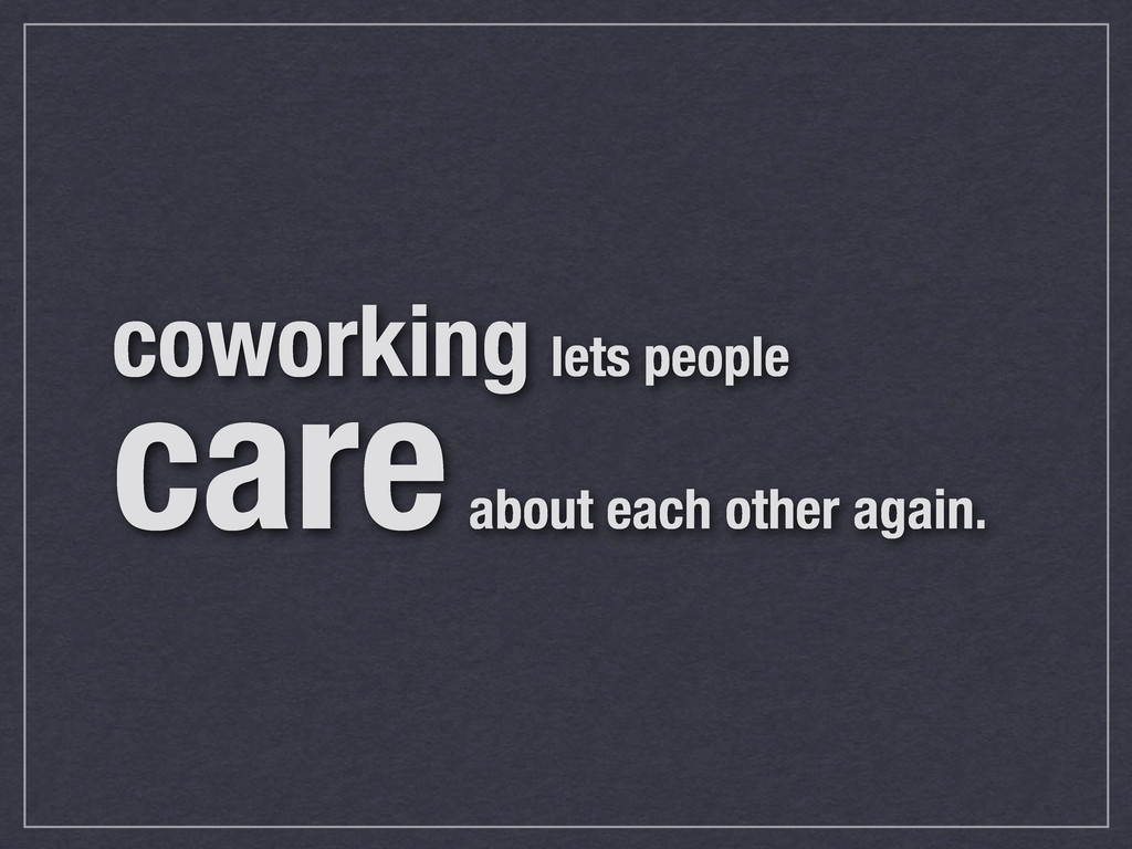coworking lets people care about each other aga...