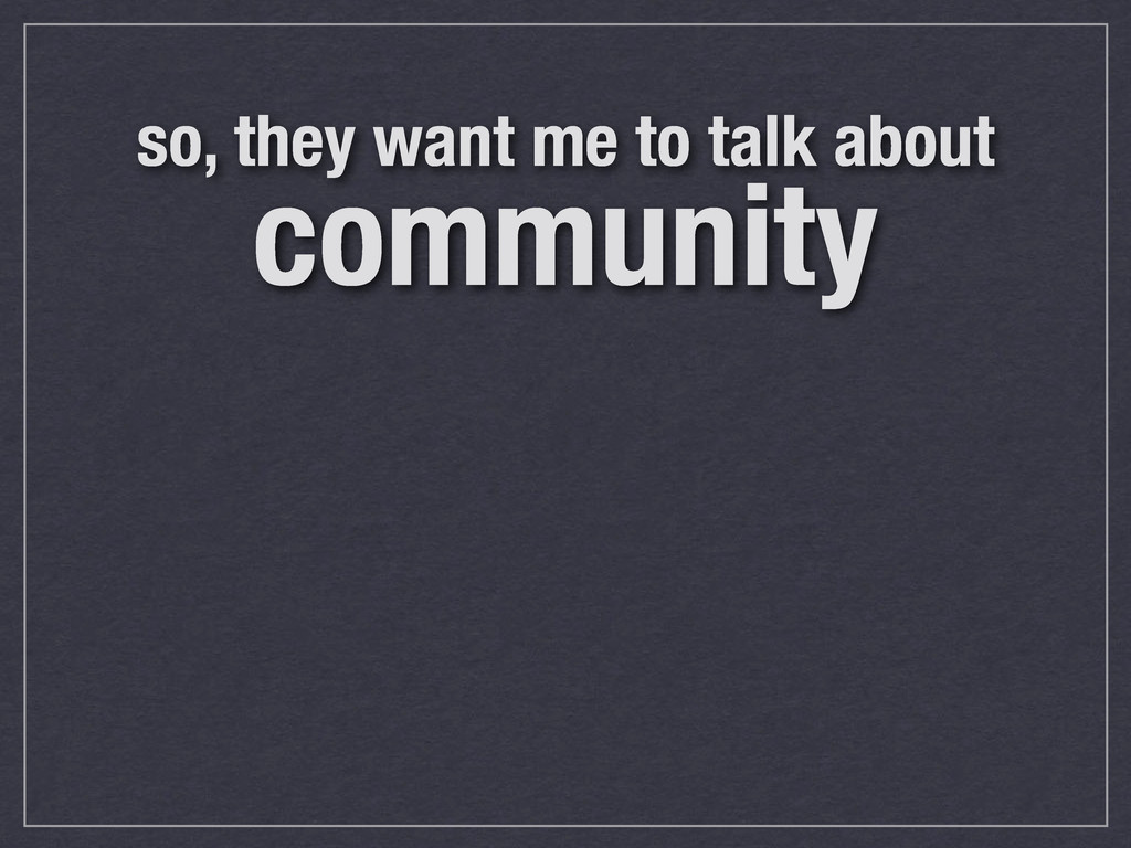 so, they want me to talk about community