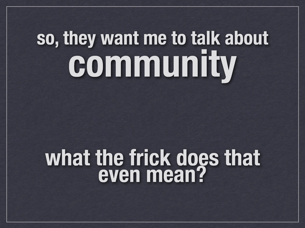 so, they want me to talk about community what t...