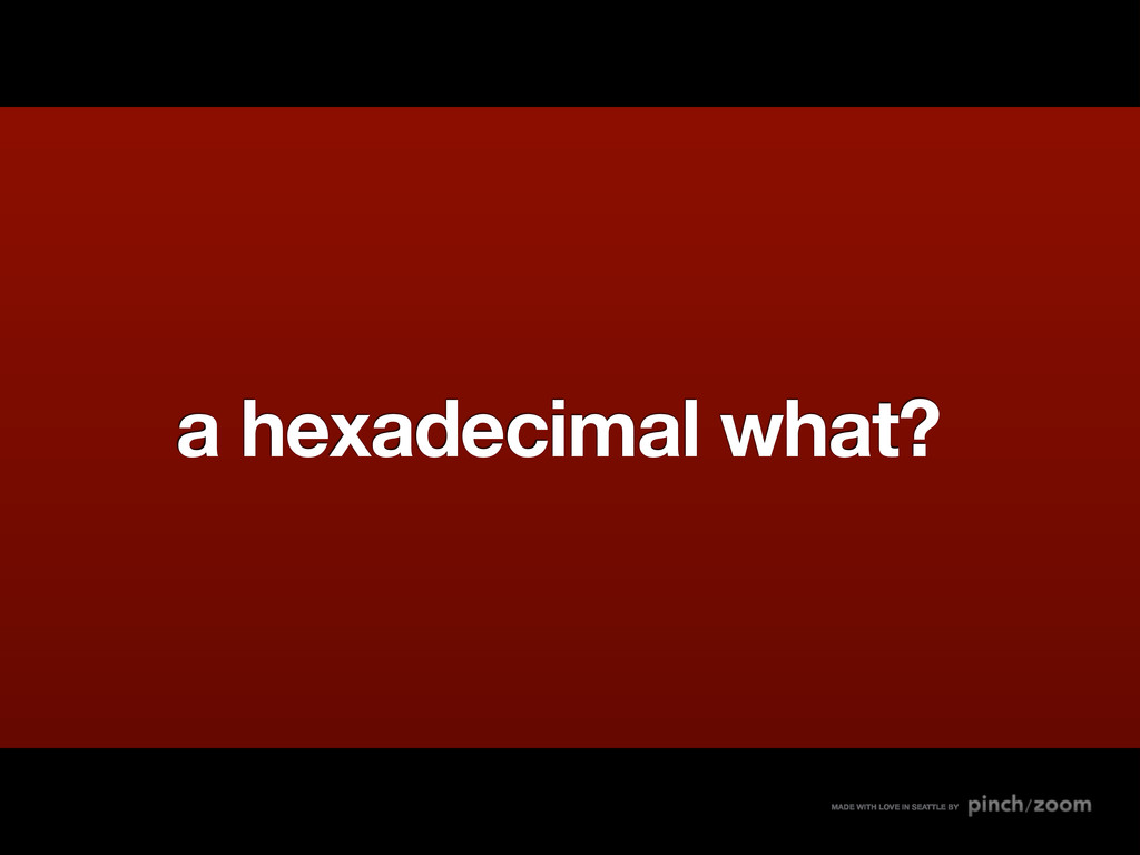 a hexadecimal what? MADE WITH LOVE IN SEATTLE BY