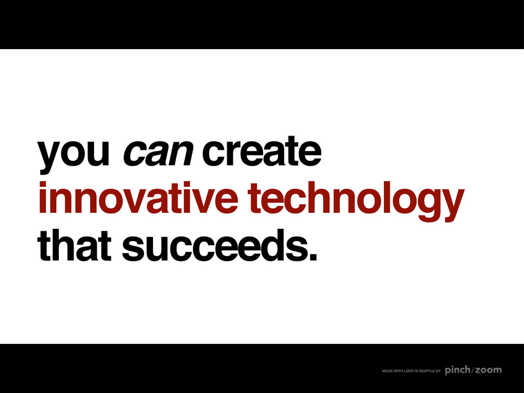 you can create innovative technology that succe...