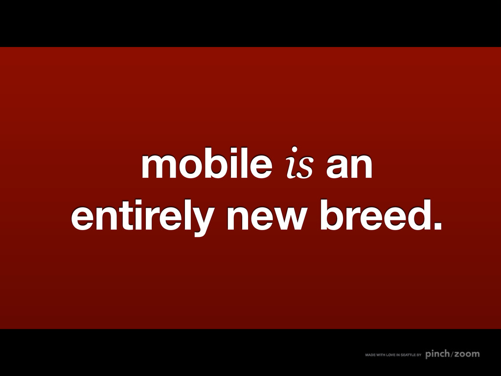 mobile is an entirely new breed. MADE WITH LOVE...