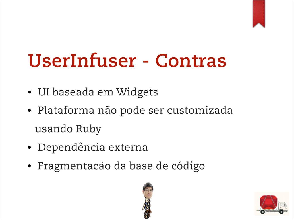 UserInfuser - Contras • UI baseada em Widgets •...