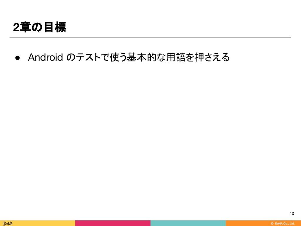 2章の目標 ● Android のテストで使う基本的な用語を押さえる 40
