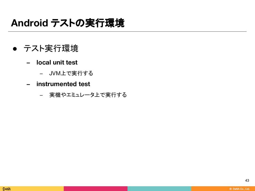 Android テストの実行環境 ● テスト実行環境 − local unit test − ...