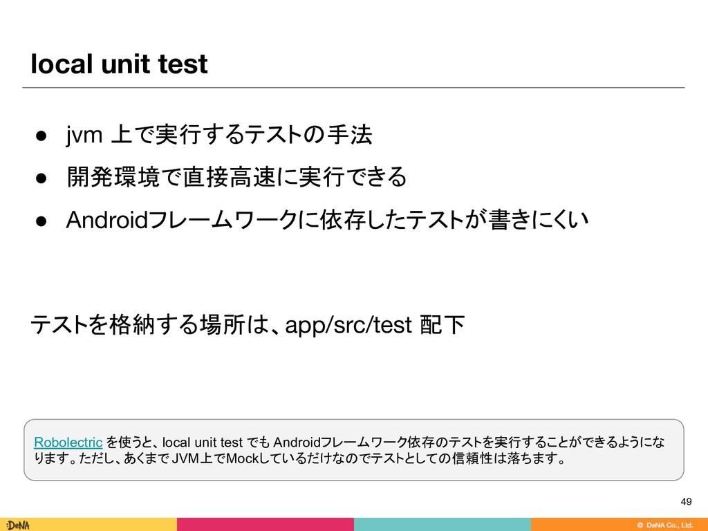local unit test ● jvm 上で実行するテストの手法 ● 開発環境で直接高速に...