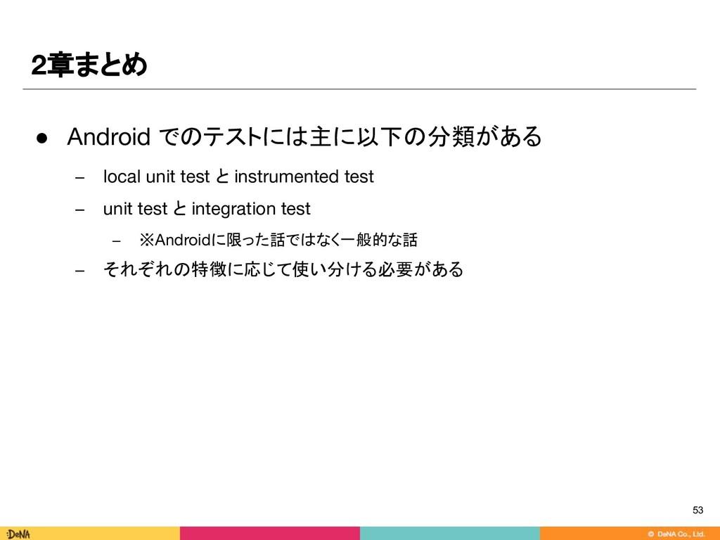 2章まとめ 53 ● Android でのテストには主に以下の分類がある − local un...