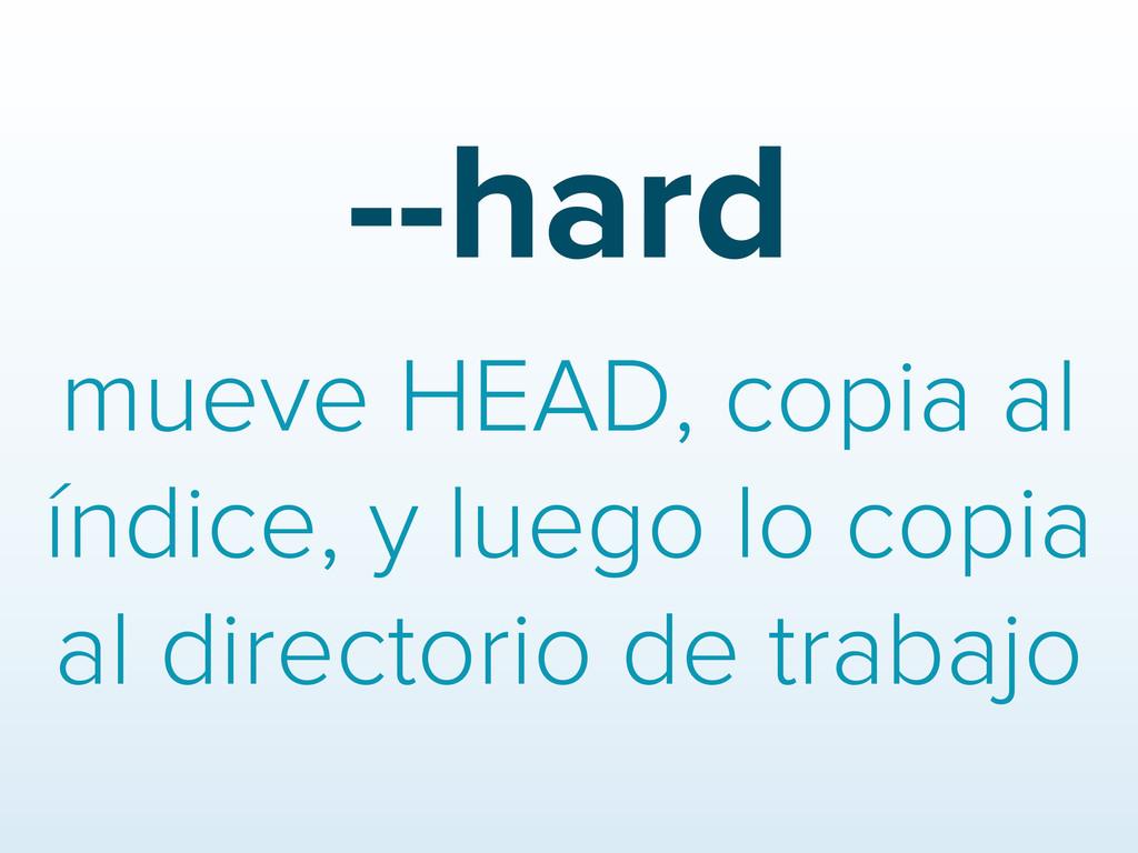 --hard mueve HEAD, copia al índice, y luego lo ...