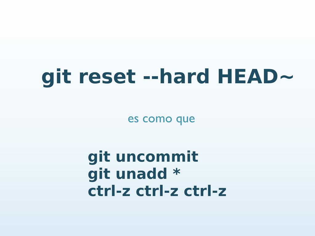 git reset --hard HEAD~ git uncommit git unadd *...