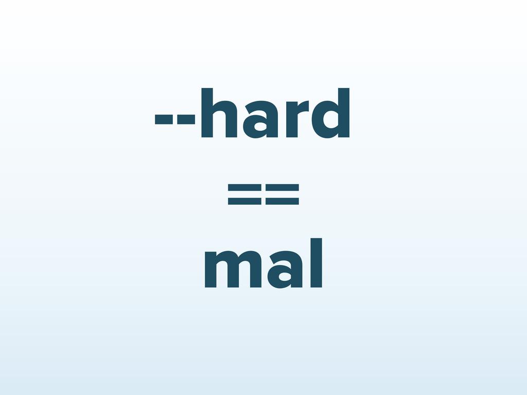 --hard mal ==