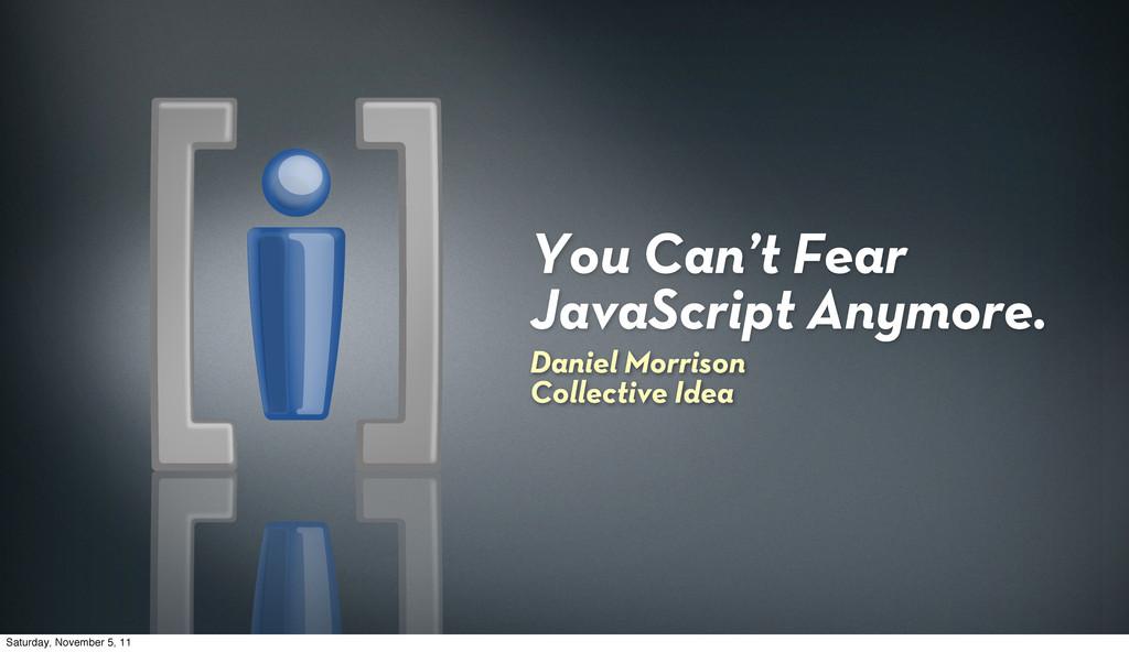 You Can't Fear JavaScript Anymore. Daniel Morri...
