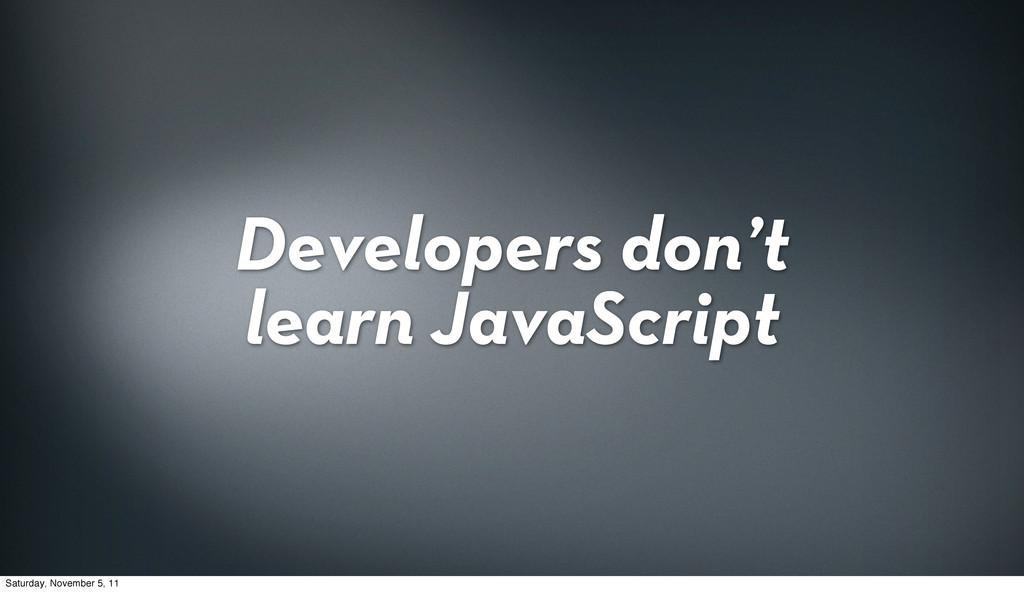 Developers don't learn JavaScript Saturday, Nov...