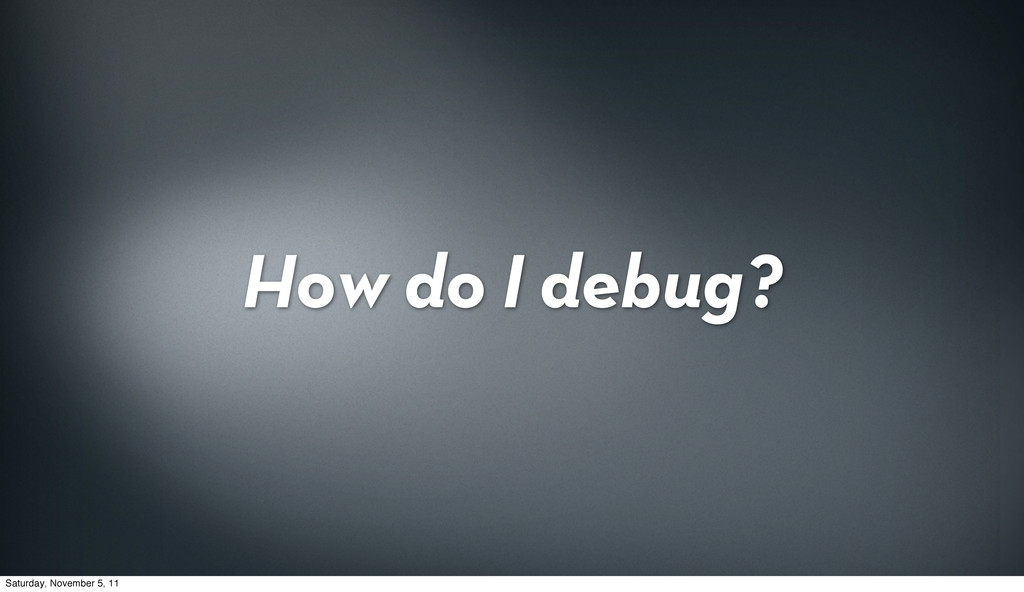 How do I debug? Saturday, November 5, 11