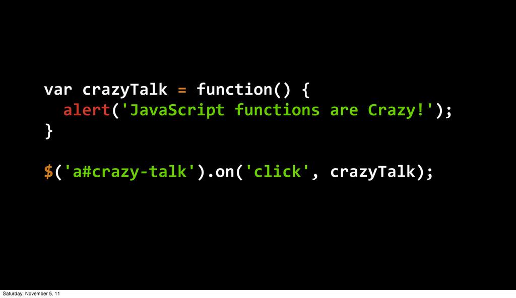 var crazyTalk = function() {   alert('Jav...
