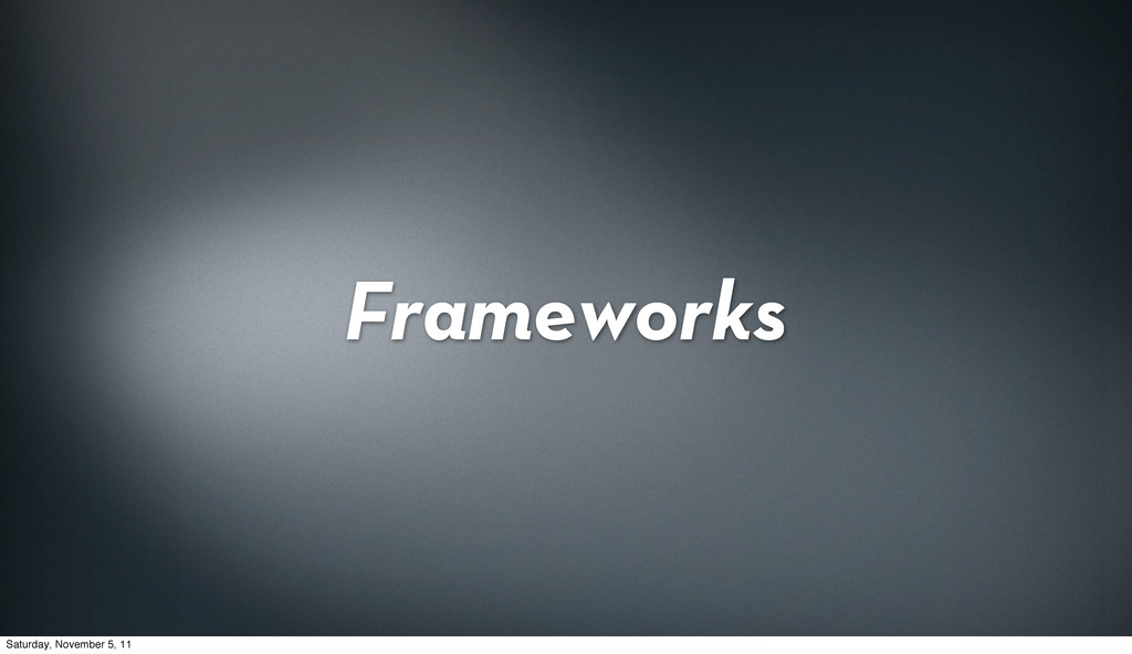 Frameworks Saturday, November 5, 11