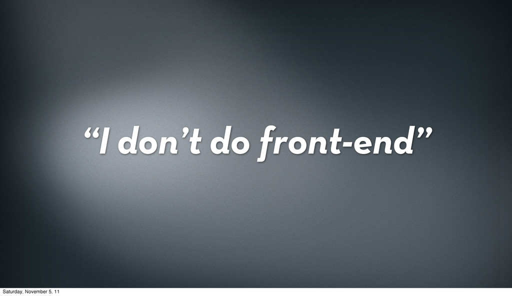 """I don't do front-end"" Saturday, November 5, 11"