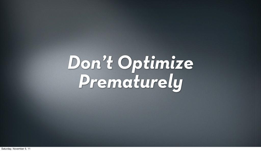 Don't Optimize Prematurely Saturday, November 5...