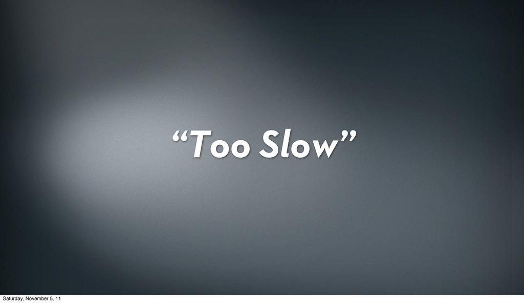 """Too Slow"" Saturday, November 5, 11"