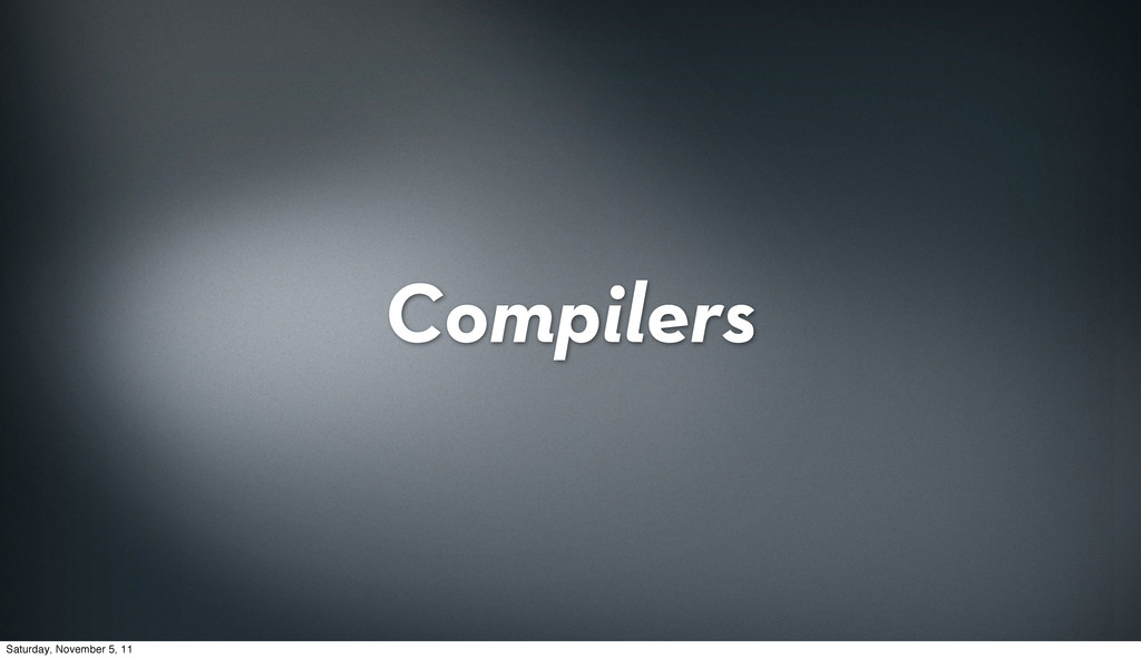 Compilers Saturday, November 5, 11