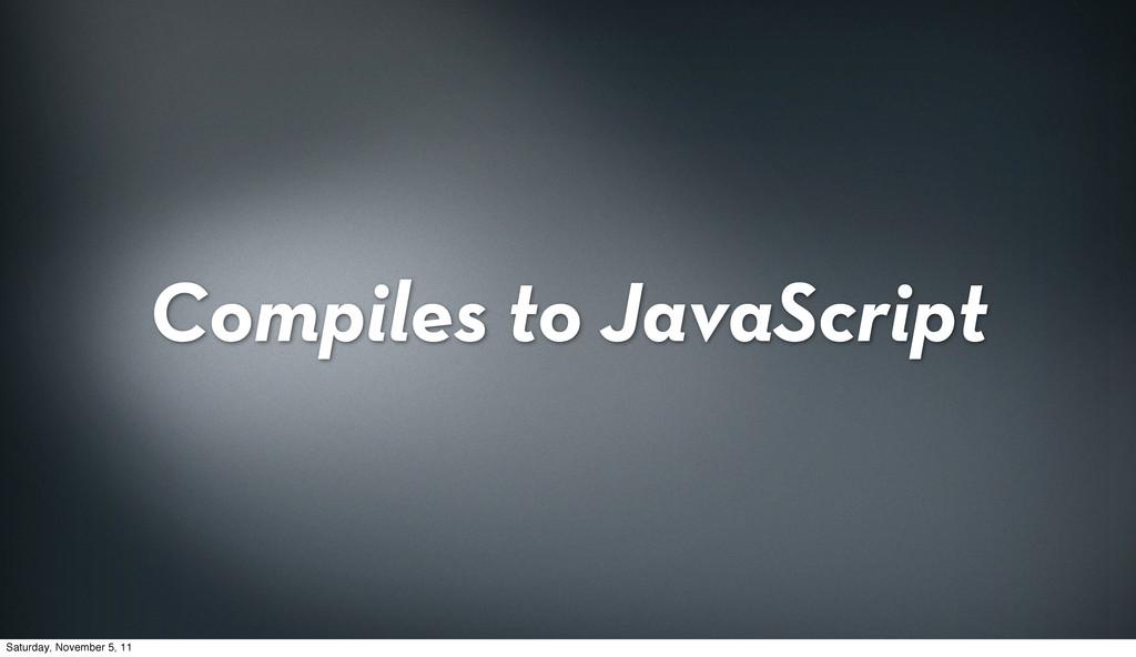 Compiles to JavaScript Saturday, November 5, 11