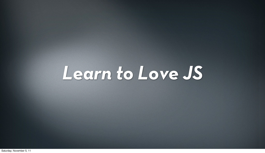 Learn to Love JS Saturday, November 5, 11