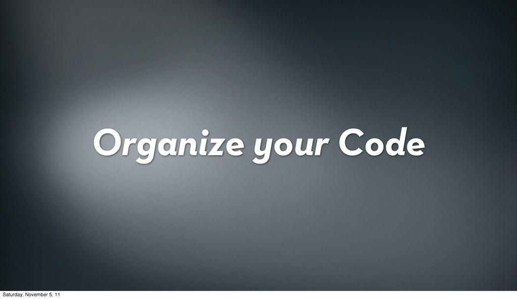 Organize your Code Saturday, November 5, 11