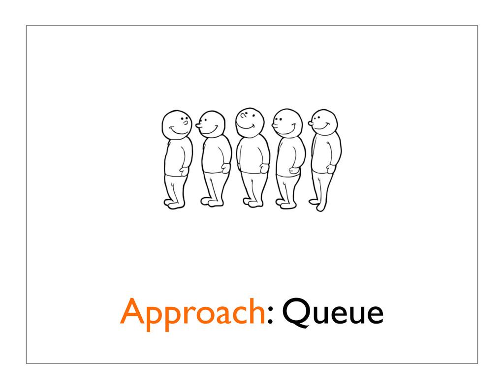 Approach: Queue