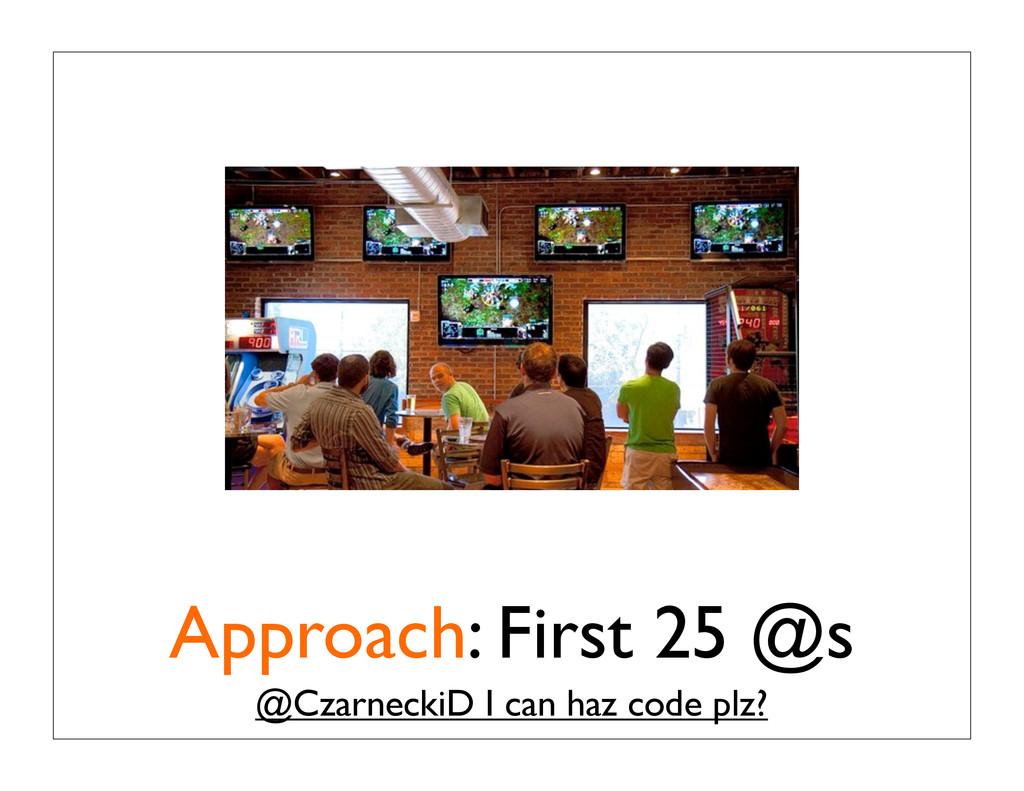 Approach: First 25 @s @CzarneckiD I can haz cod...