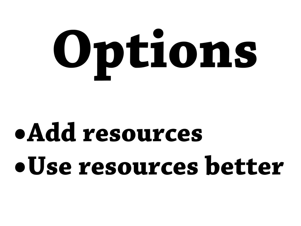 •Add resources •Use resources better Options